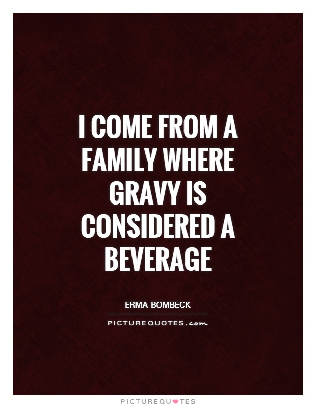 I come from a family where gravy is considered a beverage Picture Quote #1