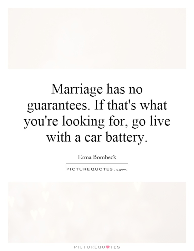 Marriage has no guarantees. If that's what you're looking for, go live with a car battery Picture Quote #1