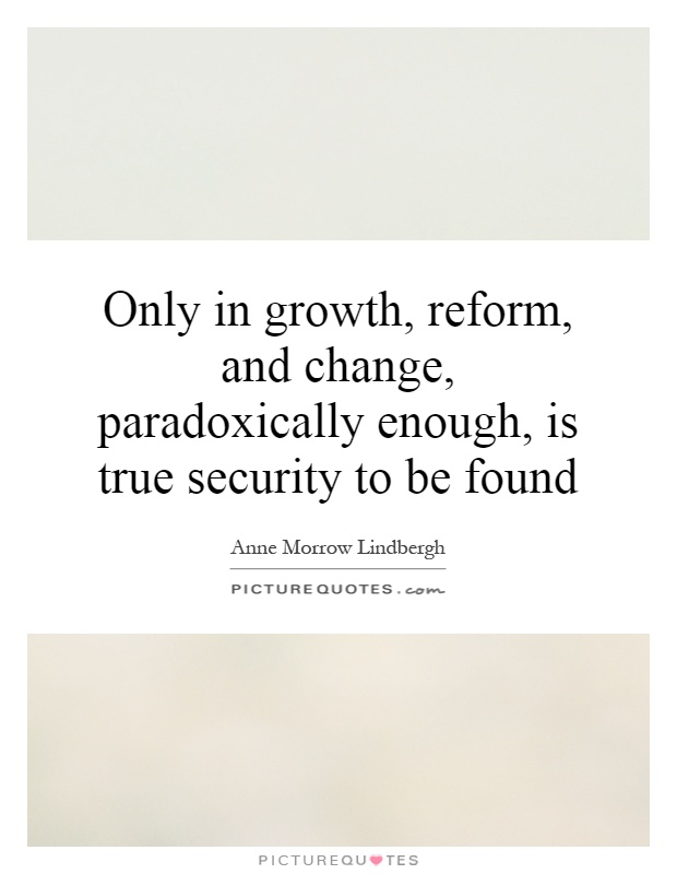 Only in growth, reform, and change, paradoxically enough, is true security to be found Picture Quote #1