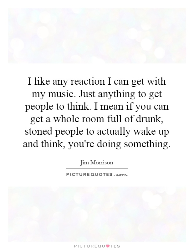 I like any reaction I can get with my music. Just anything to get people to think. I mean if you can get a whole room full of drunk, stoned people to actually wake up and think, you're doing something Picture Quote #1