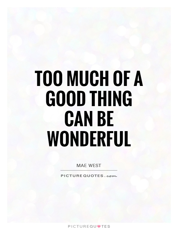 Too much of a good thing can be wonderful Picture Quote #1