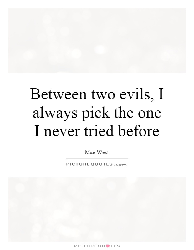 Between two evils, I always pick the one I never tried before Picture Quote #1