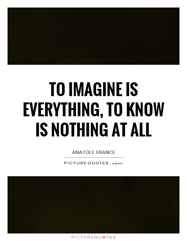 To imagine is everything, to know is nothing at all Picture Quote #1