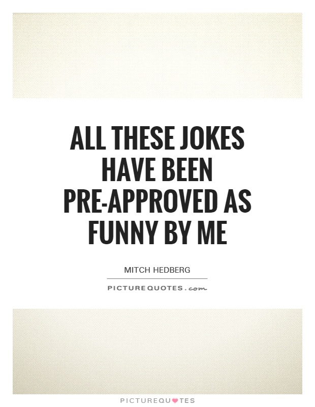 All these jokes have been pre-approved as funny by me Picture Quote #1