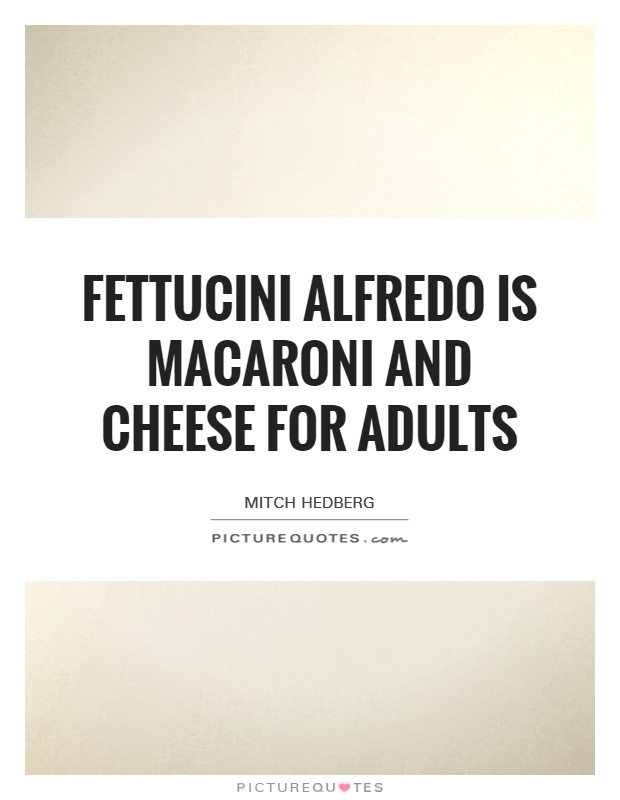 Fettucini alfredo is macaroni and cheese for adults Picture Quote #1