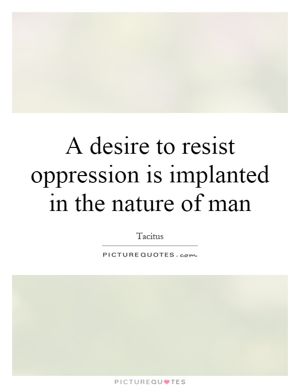 A desire to resist oppression is implanted in the nature of man Picture Quote #1