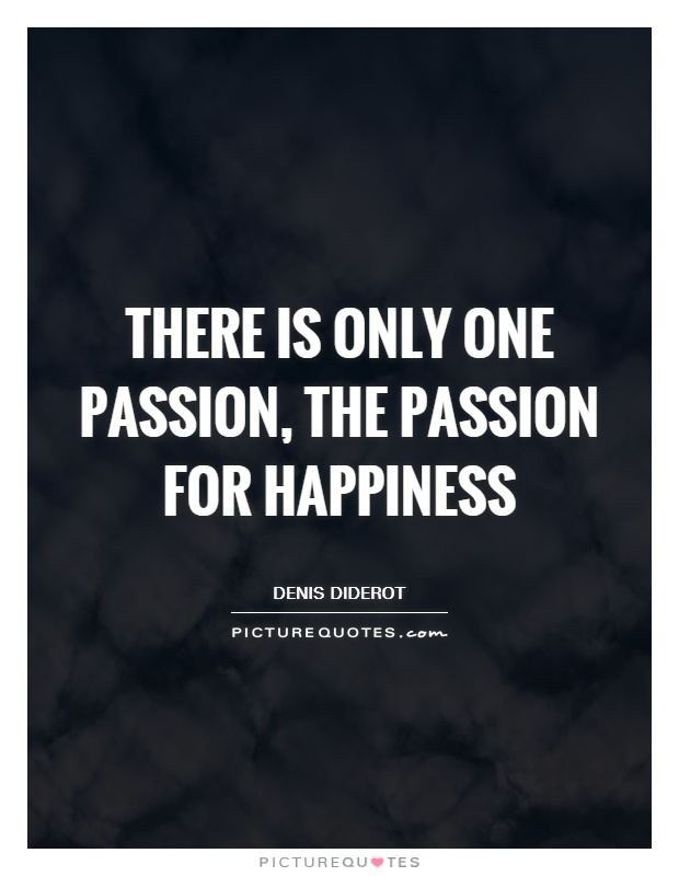 There is only one passion, the passion for happiness Picture Quote #1
