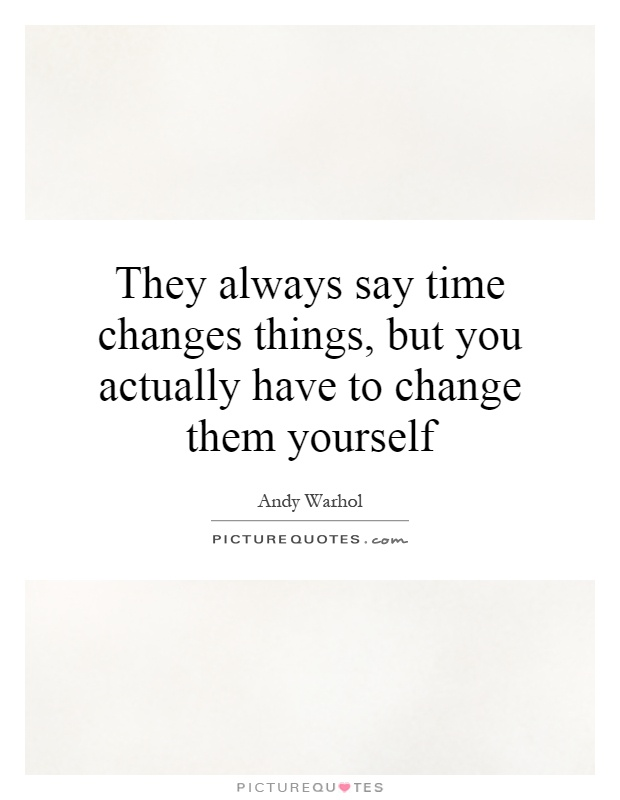 They always say time changes things, but you actually have to change them yourself Picture Quote #1