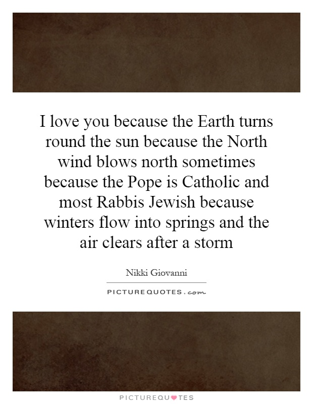I love you because the Earth turns round the sun because the North wind blows north sometimes because the Pope is Catholic and most Rabbis Jewish because winters flow into springs and the air clears after a storm Picture Quote #1