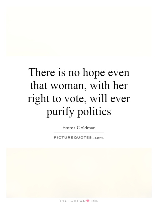 There is no hope even that woman, with her right to vote, will ever purify politics Picture Quote #1