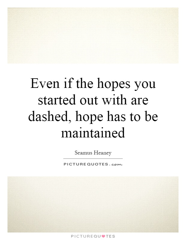 Even if the hopes you started out with are dashed, hope has to be maintained Picture Quote #1