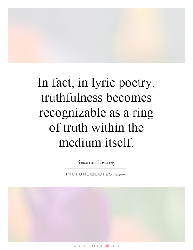 In fact, in lyric poetry, truthfulness becomes recognizable as a ring of truth within the medium itself Picture Quote #1