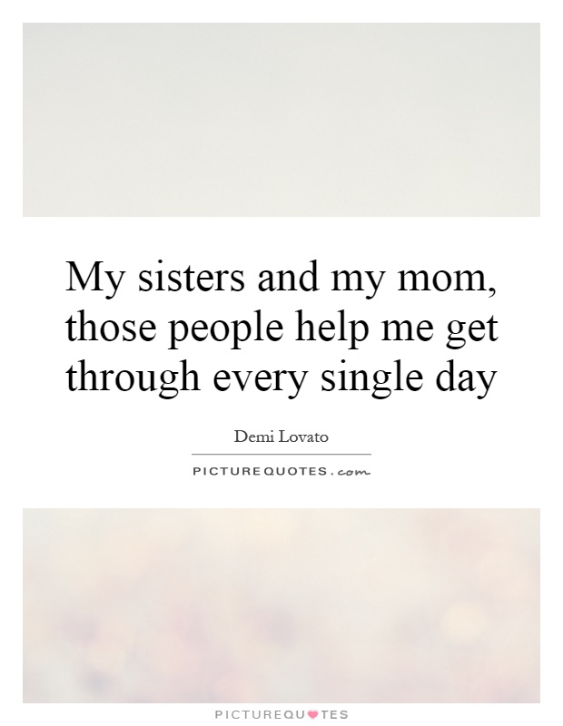 My sisters and my mom, those people help me get through every single day Picture Quote #1