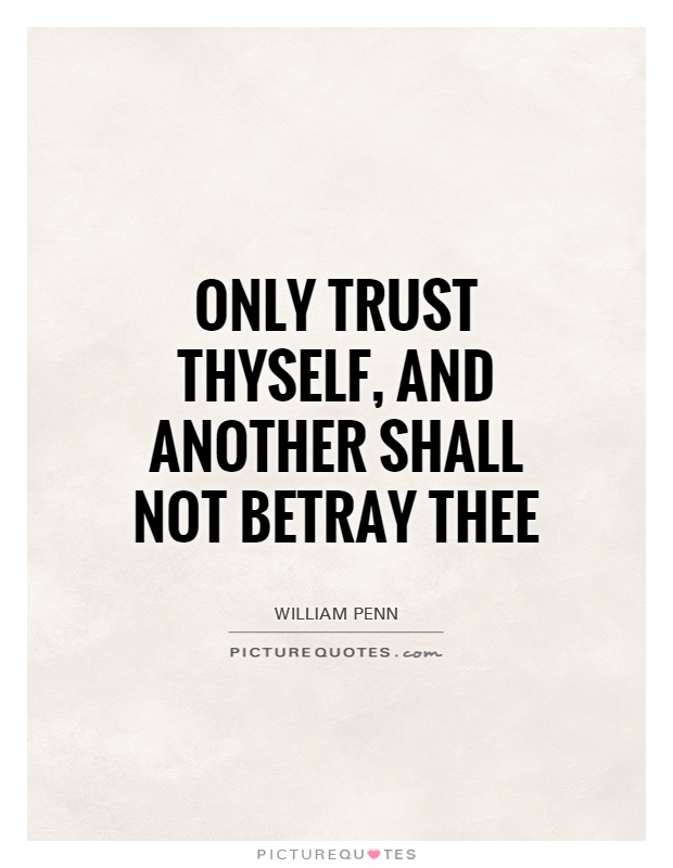 Only trust thyself, and another shall not betray thee Picture Quote #1