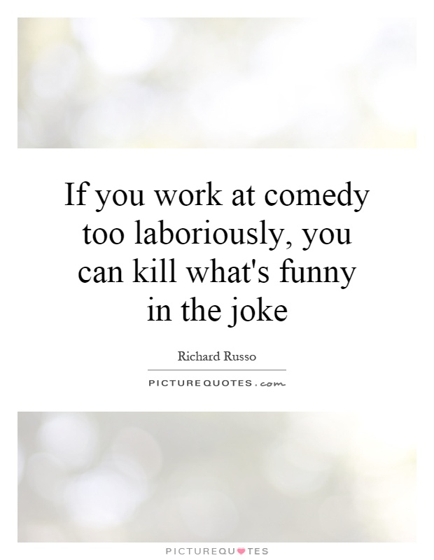 If you work at comedy too laboriously, you can kill what's funny in the joke Picture Quote #1