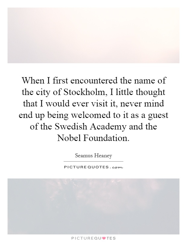 When I first encountered the name of the city of Stockholm, I little thought that I would ever visit it, never mind end up being welcomed to it as a guest of the Swedish Academy and the Nobel Foundation Picture Quote #1