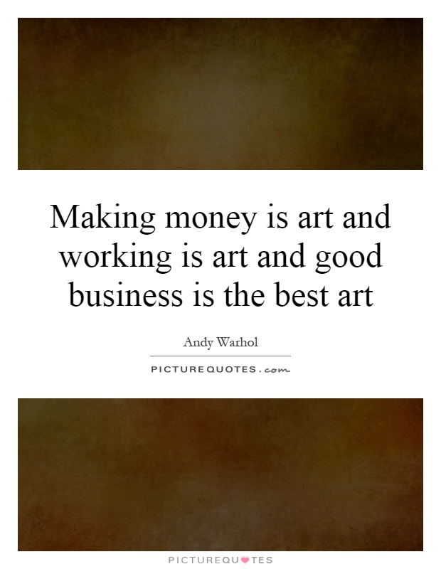 Making money is art and working is art and good business is the best art Picture Quote #1