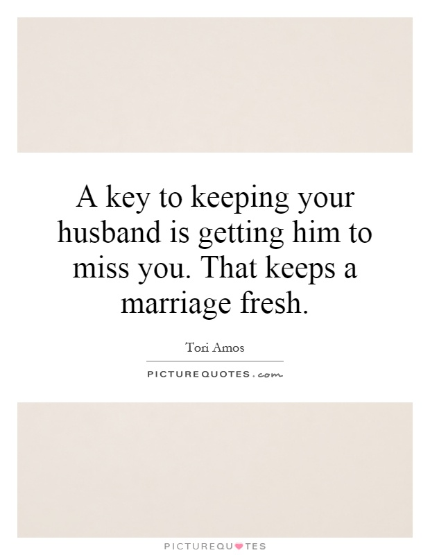 A key to keeping your husband is getting him to miss you. That keeps a marriage fresh Picture Quote #1