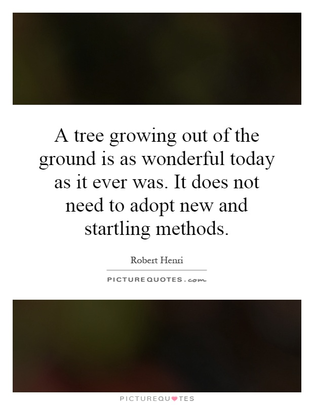 A tree growing out of the ground is as wonderful today as it ever was. It does not need to adopt new and startling methods Picture Quote #1