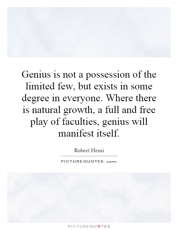 Genius is not a possession of the limited few, but exists in some degree in everyone. Where there is natural growth, a full and free play of faculties, genius will manifest itself Picture Quote #1