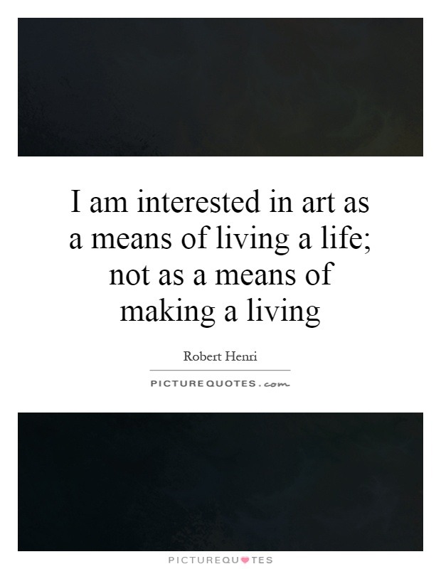 I am interested in art as a means of living a life; not as a means of making a living Picture Quote #1