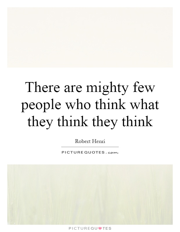 There are mighty few people who think what they think they think Picture Quote #1