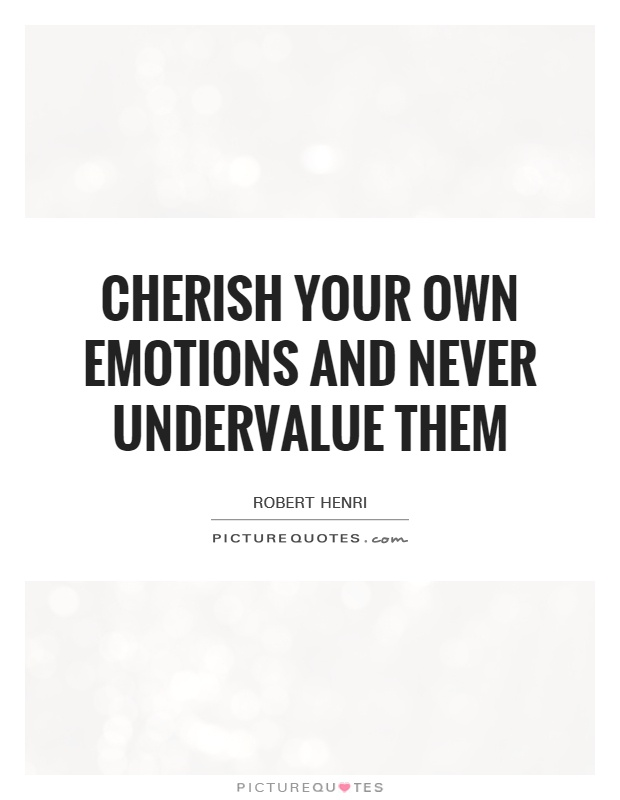 Cherish your own emotions and never undervalue them Picture Quote #1