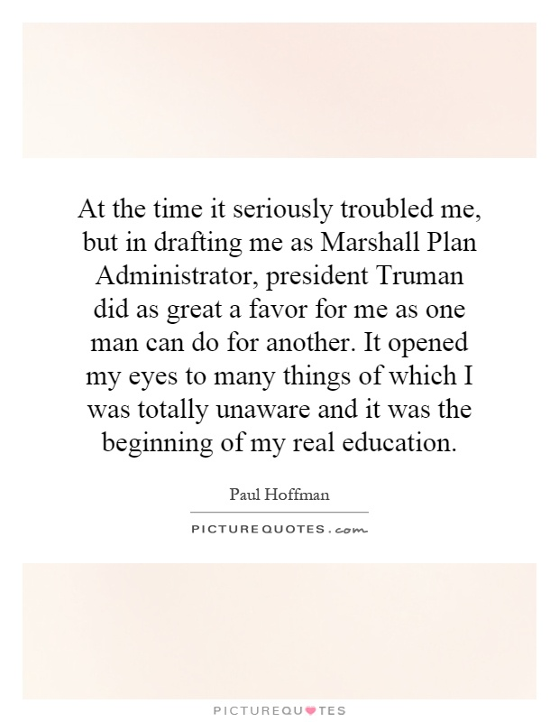 At the time it seriously troubled me, but in drafting me as Marshall Plan Administrator, president Truman did as great a favor for me as one man can do for another. It opened my eyes to many things of which I was totally unaware and it was the beginning of my real education Picture Quote #1