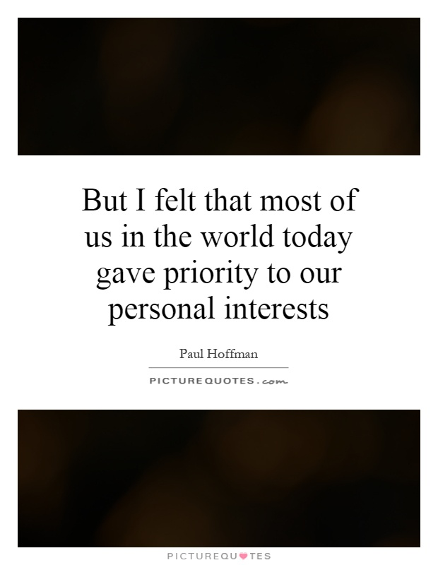 But I felt that most of us in the world today gave priority to our personal interests Picture Quote #1