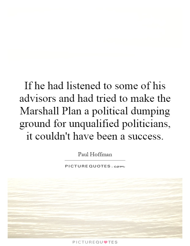 If he had listened to some of his advisors and had tried to make the Marshall Plan a political dumping ground for unqualified politicians, it couldn't have been a success Picture Quote #1