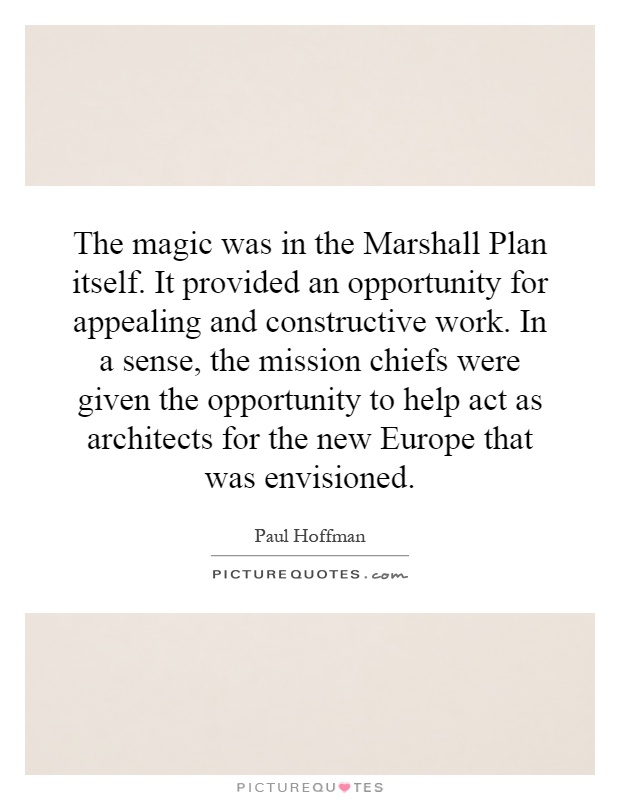 The magic was in the Marshall Plan itself. It provided an opportunity for appealing and constructive work. In a sense, the mission chiefs were given the opportunity to help act as architects for the new Europe that was envisioned Picture Quote #1