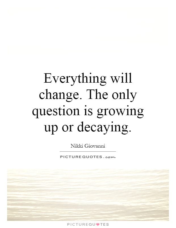 Everything will change. The only question is growing up or decaying Picture Quote #1