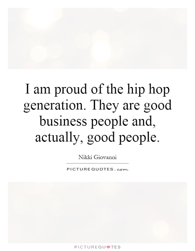 I am proud of the hip hop generation. They are good business people and, actually, good people Picture Quote #1