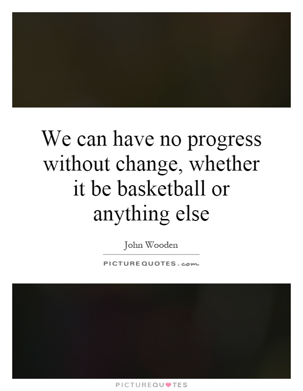 We can have no progress without change, whether it be basketball or anything else Picture Quote #1