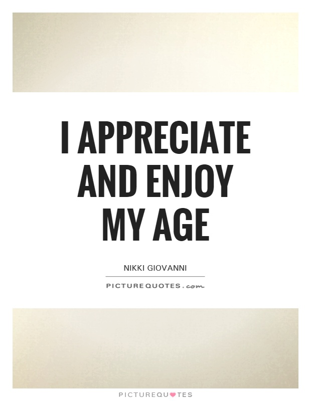I appreciate and enjoy my age Picture Quote #1
