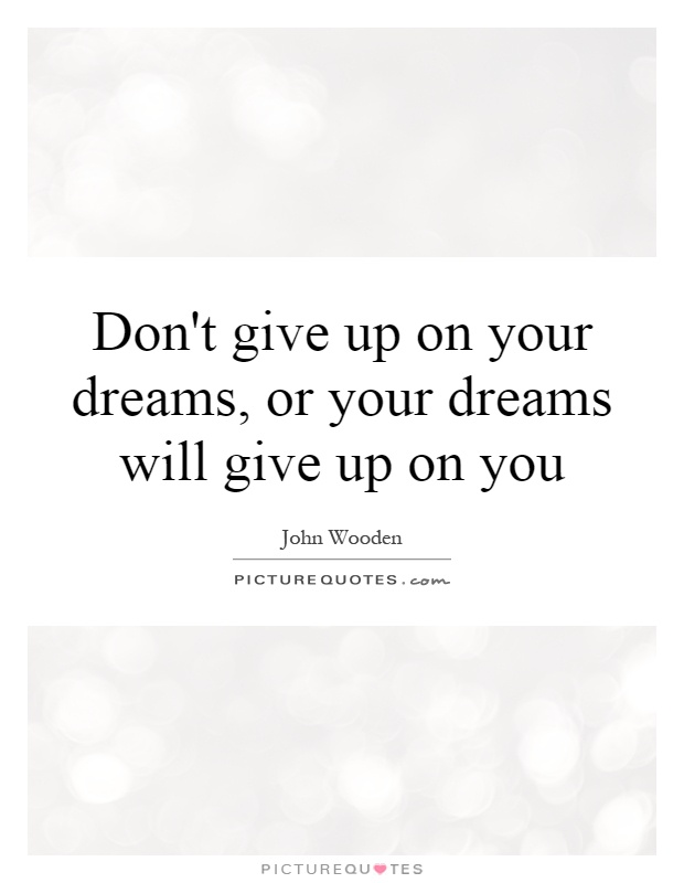 Don't give up on your dreams, or your dreams will give up on you Picture Quote #1