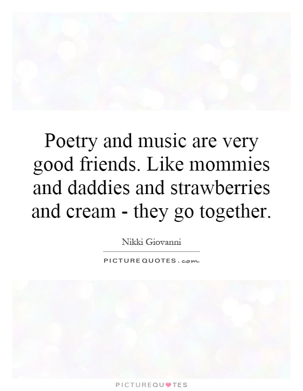 Poetry And Music Are Very Good Friends Like Mommies And Daddies