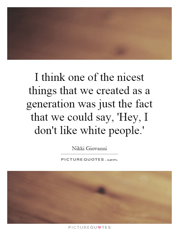 I think one of the nicest things that we created as a generation was just the fact that we could say, 'Hey, I don't like white people.' Picture Quote #1