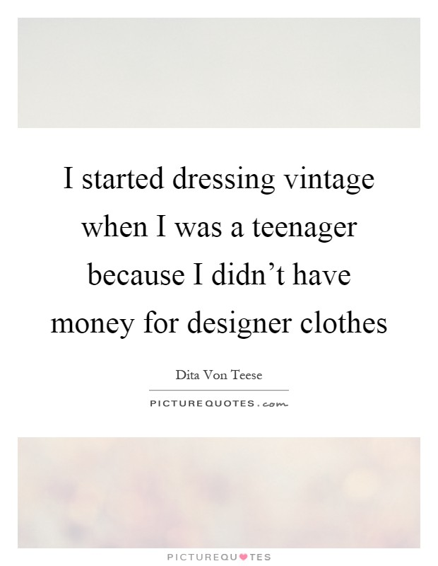 I started dressing vintage when I was a teenager because I didn't have money for designer clothes Picture Quote #1