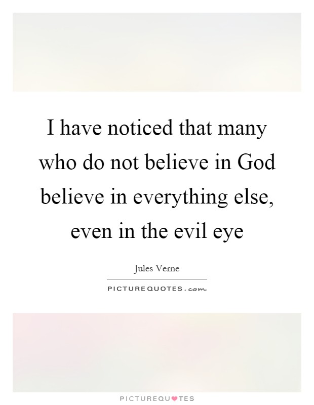 I have noticed that many who do not believe in God believe in everything else, even in the evil eye Picture Quote #1