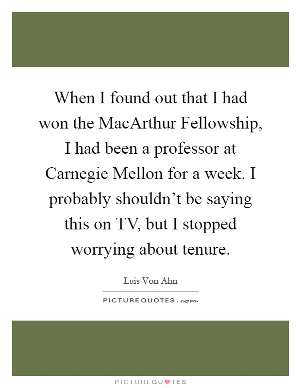 When I found out that I had won the MacArthur Fellowship, I had been a professor at Carnegie Mellon for a week. I probably shouldn't be saying this on TV, but I stopped worrying about tenure Picture Quote #1