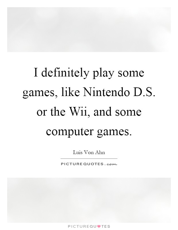 I definitely play some games, like Nintendo D.S. or the Wii, and some computer games Picture Quote #1