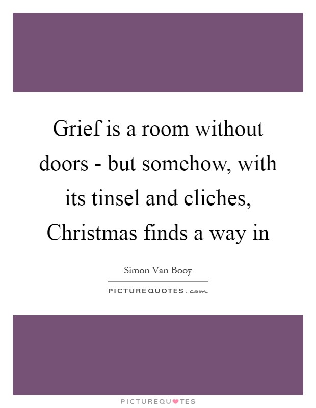 Grief is a room without doors - but somehow, with its tinsel and cliches, Christmas finds a way in Picture Quote #1