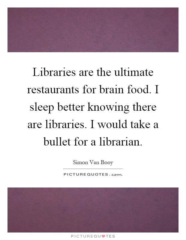 Libraries are the ultimate restaurants for brain food. I sleep better knowing there are libraries. I would take a bullet for a librarian Picture Quote #1