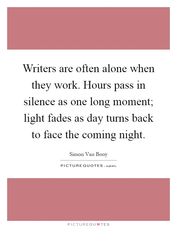 Writers are often alone when they work. Hours pass in silence as one long moment; light fades as day turns back to face the coming night Picture Quote #1