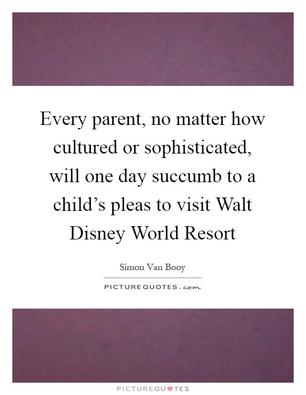 Every parent, no matter how cultured or sophisticated, will one day succumb to a child's pleas to visit Walt Disney World Resort Picture Quote #1