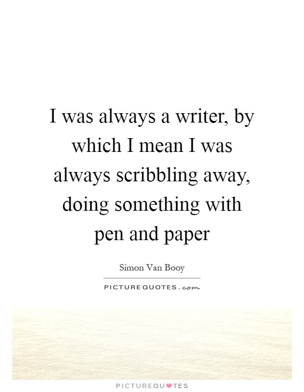 I was always a writer, by which I mean I was always scribbling away, doing something with pen and paper Picture Quote #1