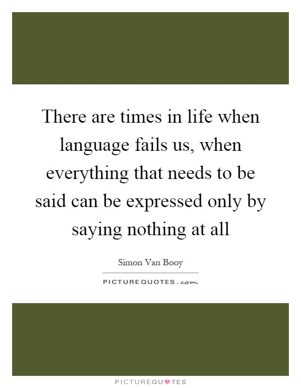 There are times in life when language fails us, when everything that needs to be said can be expressed only by saying nothing at all Picture Quote #1
