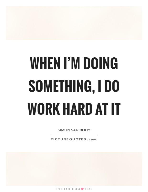 When I'm doing something, I do work hard at it Picture Quote #1