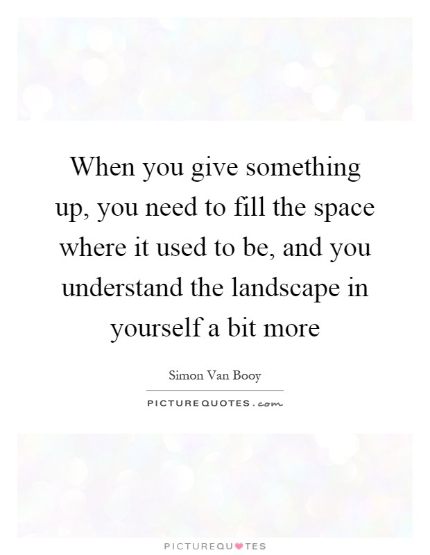 When you give something up, you need to fill the space where it used to be, and you understand the landscape in yourself a bit more Picture Quote #1